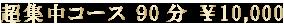 超集中コース 90分 ¥10,000